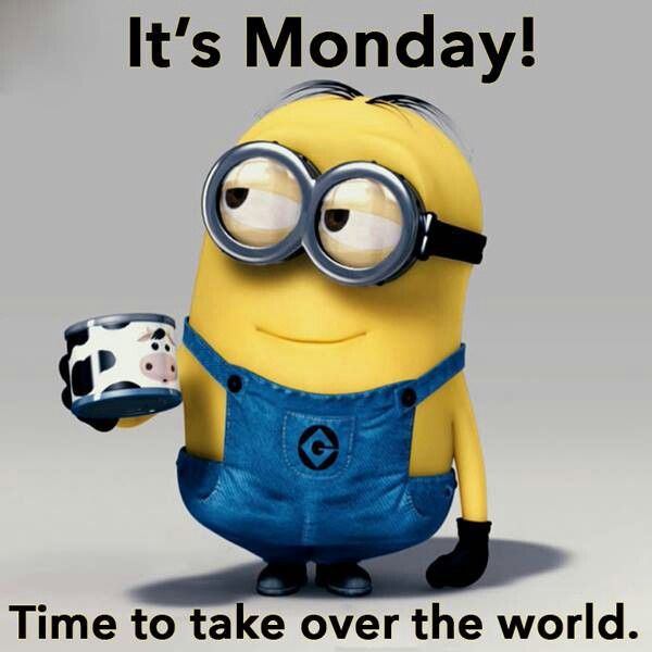 It's Monday! Time to take over the world. Have a great one!